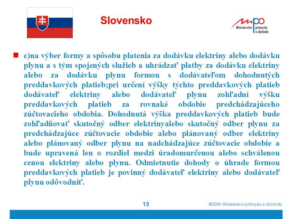 2004  Ministerstvo průmyslu a obchodu 15 Slovensko c)na výber formy a spôsobu platenia za dodávku elektriny alebo dodávku plynu a s tým spojených služieb a uhrádzať platby za dodávku elektriny alebo za dodávku plynu formou s dodávateľom dohodnutých preddavkových platieb;pri určení výšky týchto preddavkových platieb dodávateľ elektriny alebo dodávateľ plynu zohľadní výšku preddavkových platieb za rovnaké obdobie predchádzajúceho zúčtovacieho obdobia.