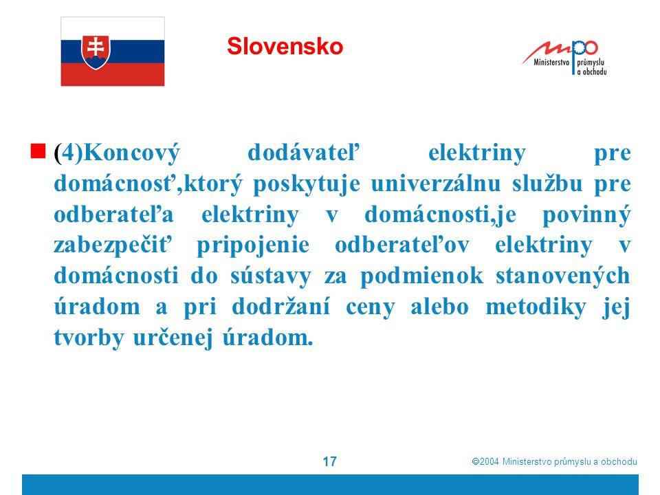  2004  Ministerstvo průmyslu a obchodu 17 Slovensko (4)Koncový dodávateľ elektriny pre domácnosť,ktorý poskytuje univerzálnu službu pre odberateľa