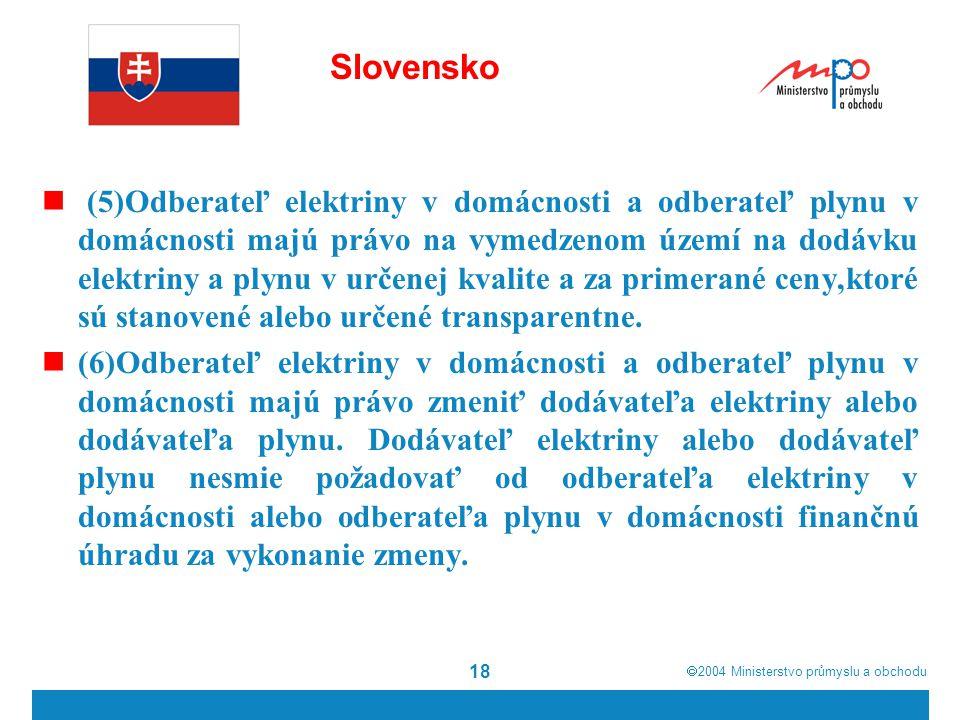  2004  Ministerstvo průmyslu a obchodu 18 Slovensko (5)Odberateľ elektriny v domácnosti a odberateľ plynu v domácnosti majú právo na vymedzenom území na dodávku elektriny a plynu v určenej kvalite a za primerané ceny,ktoré sú stanovené alebo určené transparentne.