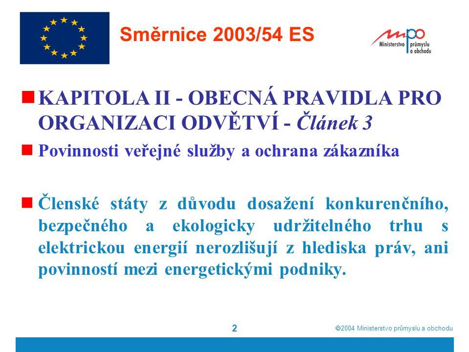  2004  Ministerstvo průmyslu a obchodu 3 Směrnice 2003/54 ES Členské státy mohou uložit podnikům působícím v odvětví elektrické energie povinnosti veřejné služby, které se mohou týkat bezpečnosti, včetně bezpečnosti dodávky, pravidelnosti, jakosti a ceny dodávek a ochrany životního prostředí, včetně energetické účinnosti a ochrany klimatu.