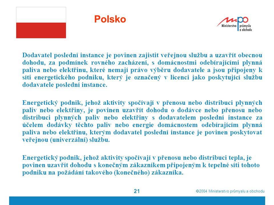  2004  Ministerstvo průmyslu a obchodu 21 Polsko Dodavatel poslední instance je povinen zajistit veřejnou službu a uzavřít obecnou dohodu, za podmínek rovného zacházení, s domácnostmi odebírajícími plynná paliva nebo elektřinu, které nemají právo výběru dodavatele a jsou připojeny k síti energetického podniku, který je označený v licenci jako poskytující službu dodavatele poslední instance.