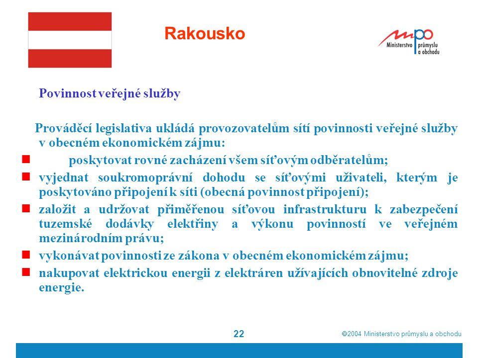  2004  Ministerstvo průmyslu a obchodu 22 Rakousko Povinnost veřejné služby Prováděcí legislativa ukládá provozovatelům sítí povinnosti veřejné služby v obecném ekonomickém zájmu: poskytovat rovné zacházení všem síťovým odběratelům; vyjednat soukromoprávní dohodu se síťovými uživateli, kterým je poskytováno připojení k síti (obecná povinnost připojení); založit a udržovat přiměřenou síťovou infrastrukturu k zabezpečení tuzemské dodávky elektřiny a výkonu povinností ve veřejném mezinárodním právu; vykonávat povinnosti ze zákona v obecném ekonomickém zájmu; nakupovat elektrickou energii z elektráren užívajících obnovitelné zdroje energie.