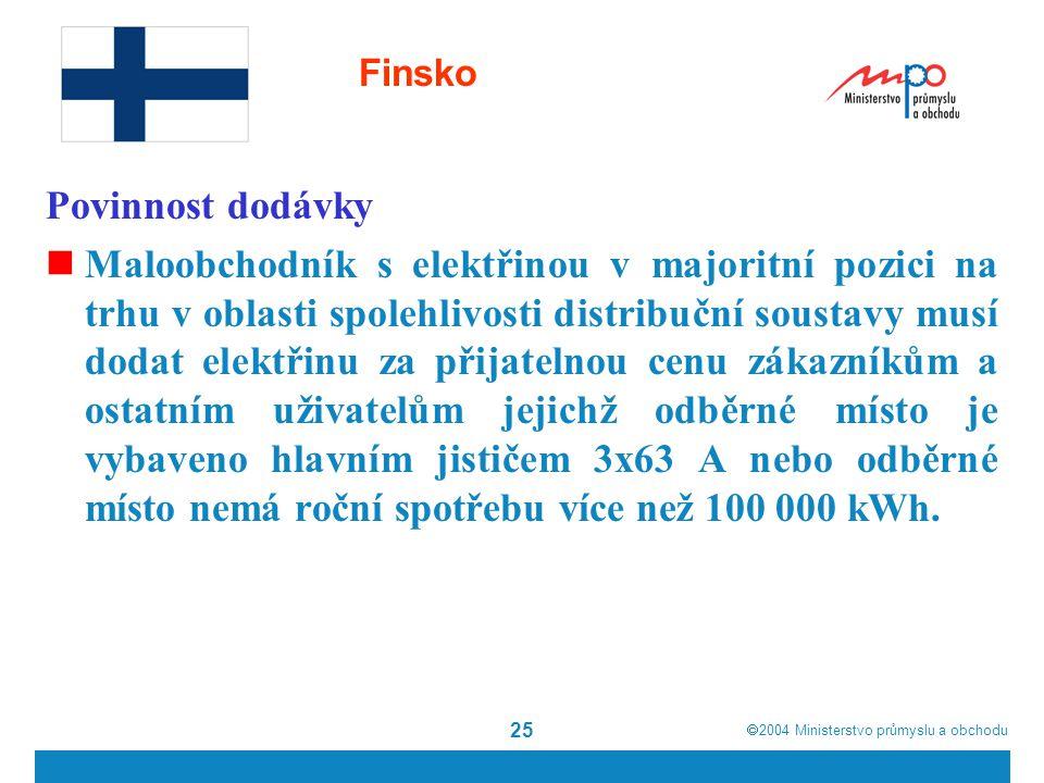  2004  Ministerstvo průmyslu a obchodu 25 Finsko Povinnost dodávky Maloobchodník s elektřinou v majoritní pozici na trhu v oblasti spolehlivosti distribuční soustavy musí dodat elektřinu za přijatelnou cenu zákazníkům a ostatním uživatelům jejichž odběrné místo je vybaveno hlavním jističem 3x63 A nebo odběrné místo nemá roční spotřebu více než 100 000 kWh.