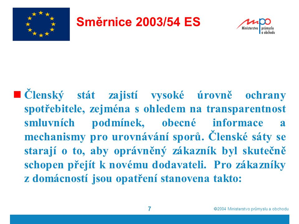  2004  Ministerstvo průmyslu a obchodu 8 Směrnice 2003/54 ES - právo uzavřít smlouvu se svým poskytovatelem elektrických služeb, která specifikuje totožnost a adresu dodavatele; – poskytované služby, nabídnuté úrovně jakosti služby, jakož i lhůtu pro prvotní připojení; – všechny typy nabízené služby; – prostředky, pomocí nichž je možné získávat aktuální informace o použitelných sazbách a poplatcích za údržbu; – délku smlouvy, podmínky pro obnovení a ukončení služeb a smlouvy, existenci jakéhokoli práva na odstoupení;