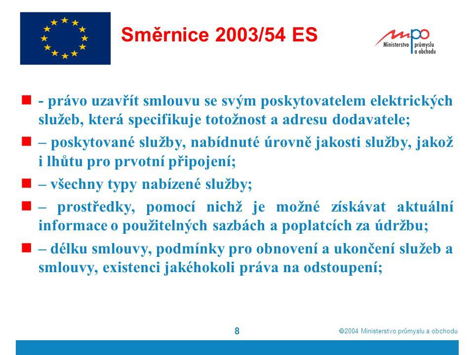  2004  Ministerstvo průmyslu a obchodu 9 Směrnice 2003/54 ES jakékoli úmluvy o vyrovnávací platbě a náhradě, které se použijí, jestliže nejsou dosaženy smluvně sjednané úrovně jakosti služby, metodu zahajování postupů pro urovnání sporů byli dostatečně informováni o jakémkoli úmyslu změnit smluvní podmínky a o svém právu na odstoupení, pokud je podána výpověď.