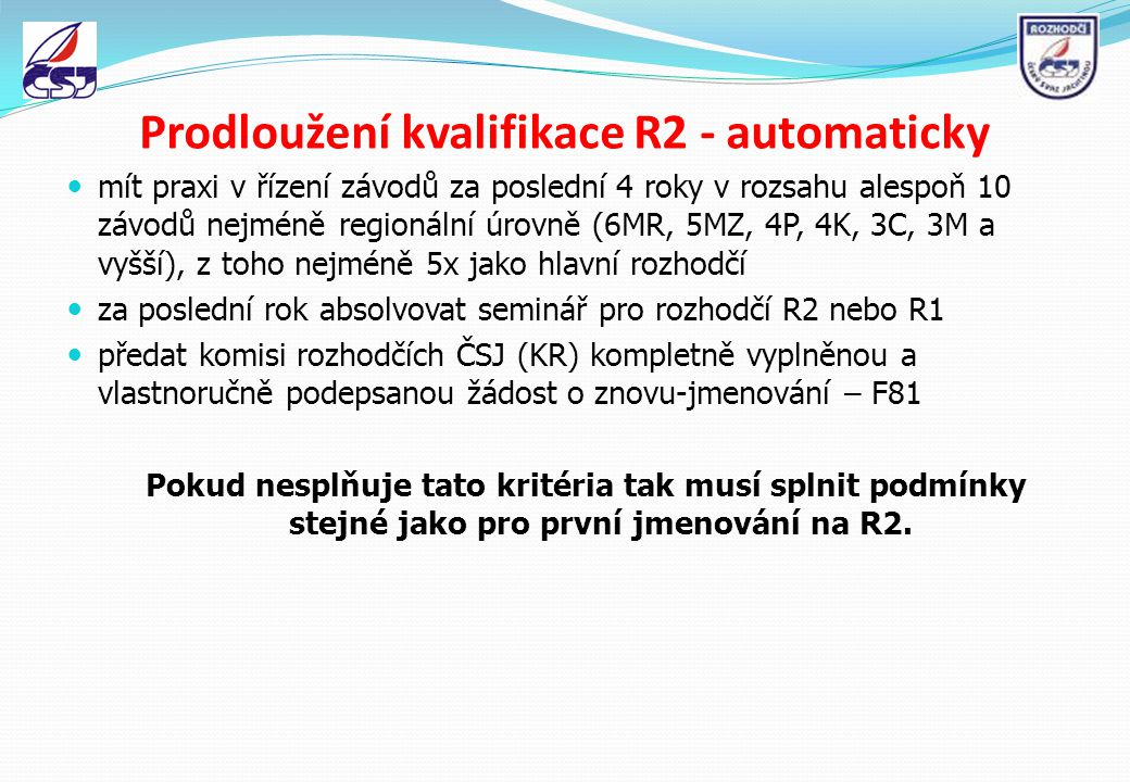 První jmenování- kvalifikace R2 mít kvalifikaci Klubového rozhodčího (R3) po dobu alespoň posledních čtyř jachtařských sezón předat komisi rozhodčích ČSJ (KR) kompletně vyplněnou a vlastnoručně podepsanou žádost o jmenování – F81 za poslední rok absolvovat seminář pro rozhodčí R2 nebo R1 po předání žádosti o jmenování složit úspěšně zkoušky pro kvalifikaci krajského rozhodčího mít praxi v řízení závodů za poslední 4 roky v rozsahu alespoň 10 závodů nejméně regionální úrovně (6MR, 5MZ, 4P, 4K, 3C, 3M a vyšší)