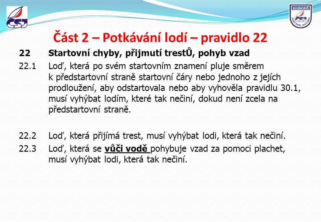 Část 2 – Potkávání lodí – pravidlo 22 22 Startovní chyby, přijmutí trestŮ, pohyb vzad 22.1Loď, která po svém startovním znamení pluje směrem k předsta