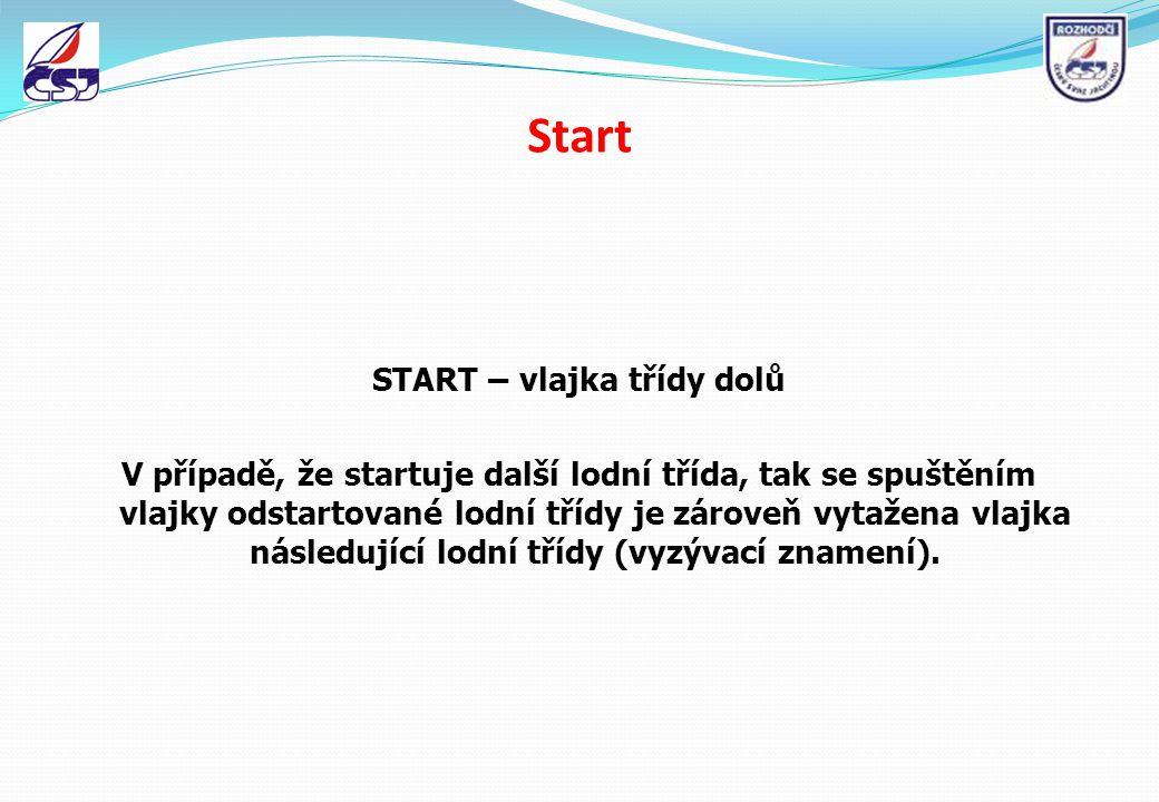Start START – vlajka třídy dolů V případě, že startuje další lodní třída, tak se spuštěním vlajky odstartované lodní třídy je zároveň vytažena vlajka