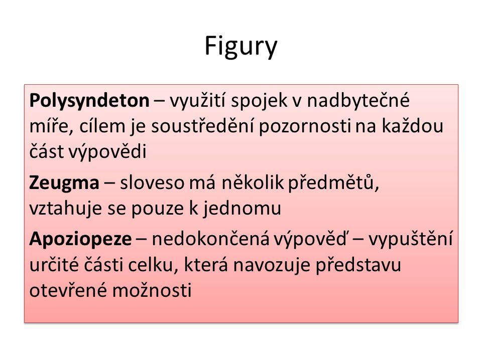 Figury Polysyndeton – využití spojek v nadbytečné míře, cílem je soustředění pozornosti na každou část výpovědi Zeugma – sloveso má několik předmětů,