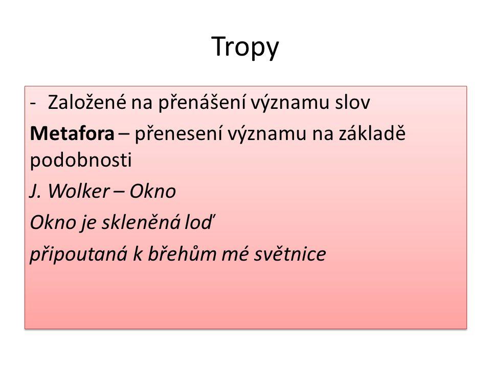 Tropy -Založené na přenášení významu slov Metafora – přenesení významu na základě podobnosti J. Wolker – Okno Okno je skleněná loď připoutaná k břehům