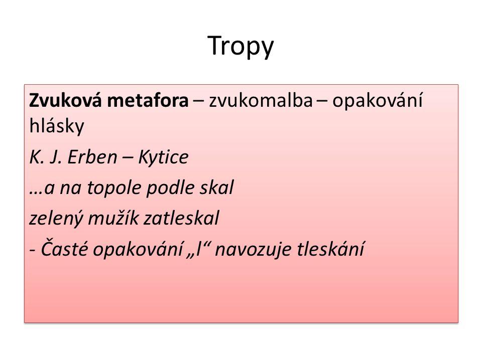Tropy Epiteton – básnický přívlastek (stříbrný vítr, bouřlivý rok) Oxymorón – spojení dvou jevů, které se vzájemně vylučují (zbortěné harfy tón) Přirovnání - slouží ke zvýšení názornosti Epiteton – básnický přívlastek (stříbrný vítr, bouřlivý rok) Oxymorón – spojení dvou jevů, které se vzájemně vylučují (zbortěné harfy tón) Přirovnání - slouží ke zvýšení názornosti