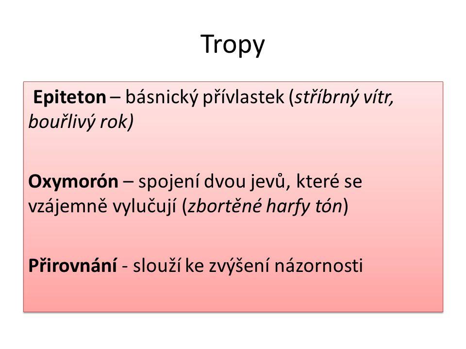 Tropy Epiteton – básnický přívlastek (stříbrný vítr, bouřlivý rok) Oxymorón – spojení dvou jevů, které se vzájemně vylučují (zbortěné harfy tón) Přiro
