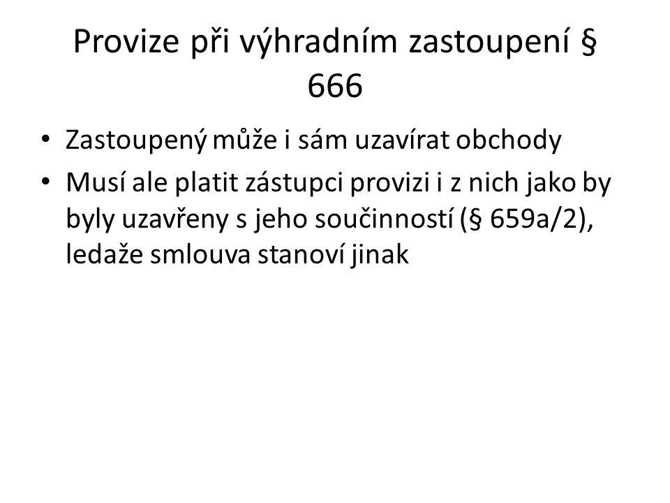 Provize při výhradním zastoupení § 666 Zastoupený může i sám uzavírat obchody Musí ale platit zástupci provizi i z nich jako by byly uzavřeny s jeho s