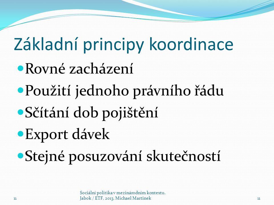Základní principy koordinace Rovné zacházení Použití jednoho právního řádu Sčítání dob pojištění Export dávek Stejné posuzování skutečností 11 Sociáln