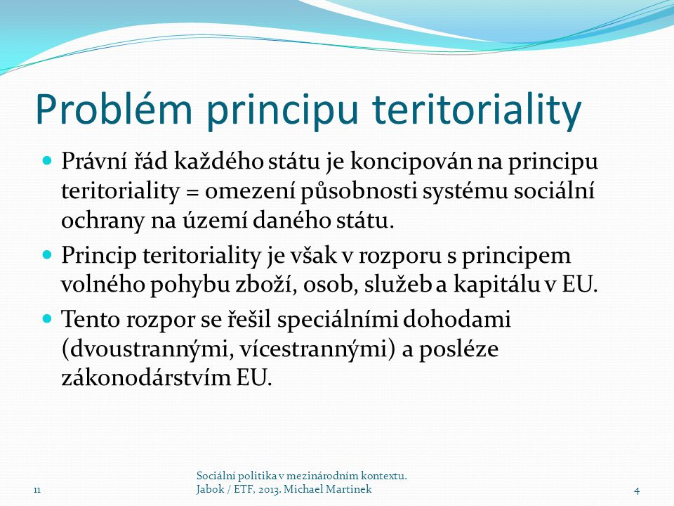 Problém principu teritoriality Právní řád každého státu je koncipován na principu teritoriality = omezení působnosti systému sociální ochrany na území