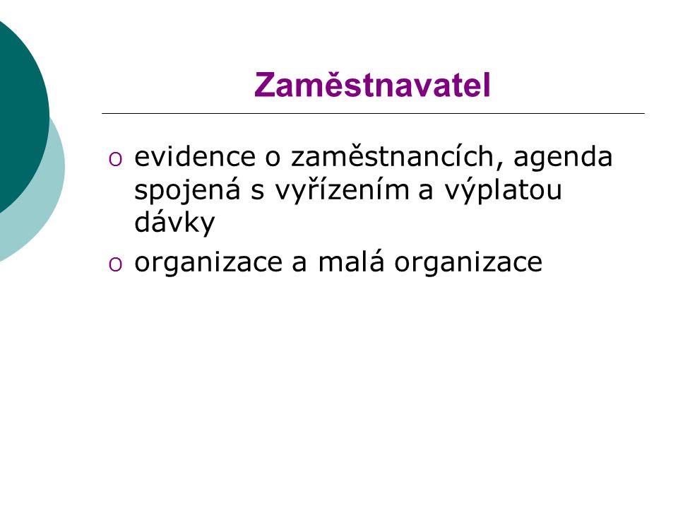Zaměstnavatel O evidence o zaměstnancích, agenda spojená s vyřízením a výplatou dávky O organizace a malá organizace