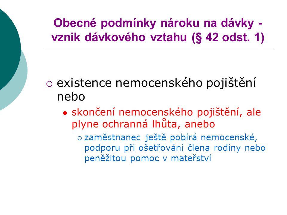 Obecné podmínky nároku na dávky - vznik dávkového vztahu (§ 42 odst. 1)  existence nemocenského pojištění nebo skončení nemocenského pojištění, ale p