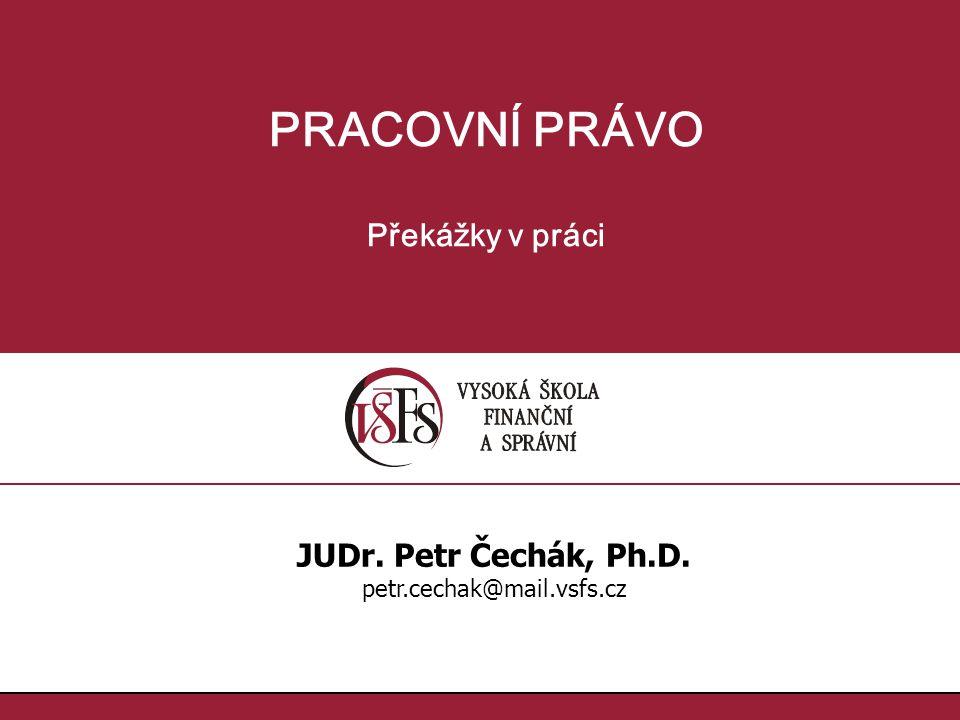 PRACOVNÍ PRÁVO Překážky v práci JUDr. Petr Čechák, Ph.D. petr.cechak@mail.vsfs.cz
