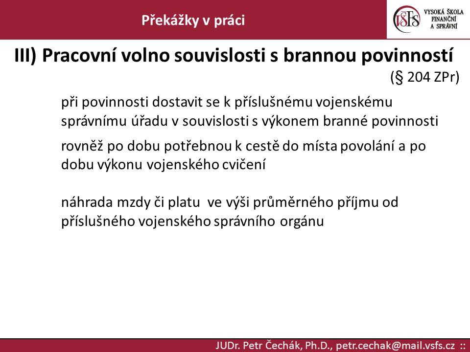 JUDr. Petr Čechák, Ph.D., petr.cechak@mail.vsfs.cz :: Překážky v práci III) Pracovní volno souvislosti s brannou povinností (§ 204 ZPr) při povinnosti