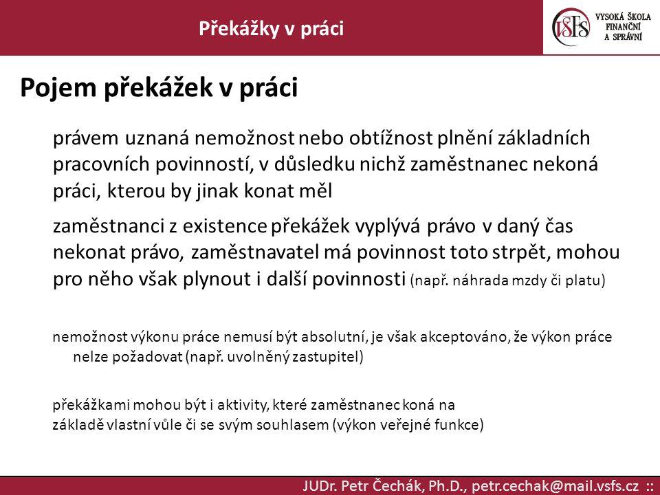 JUDr. Petr Čechák, Ph.D., petr.cechak@mail.vsfs.cz :: Překážky v práci Pojem překážek v práci právem uznaná nemožnost nebo obtížnost plnění základních
