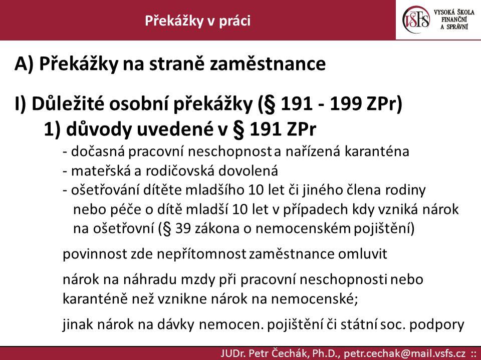 JUDr. Petr Čechák, Ph.D., petr.cechak@mail.vsfs.cz :: Překážky v práci A) Překážky na straně zaměstnance I) Důležité osobní překážky (§ 191 - 199 ZPr)
