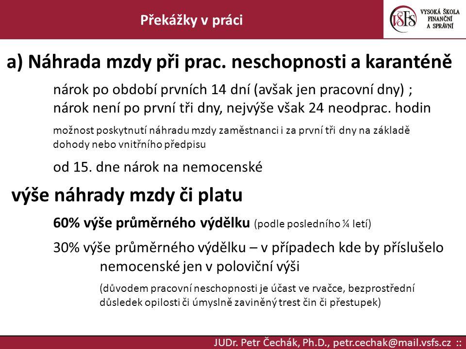 JUDr. Petr Čechák, Ph.D., petr.cechak@mail.vsfs.cz :: Překážky v práci a) Náhrada mzdy při prac. neschopnosti a karanténě nárok po období prvních 14 d