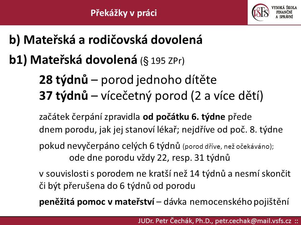 JUDr. Petr Čechák, Ph.D., petr.cechak@mail.vsfs.cz :: Překážky v práci b) Mateřská a rodičovská dovolená b1) Mateřská dovolená (§ 195 ZPr) 28 týdnů –