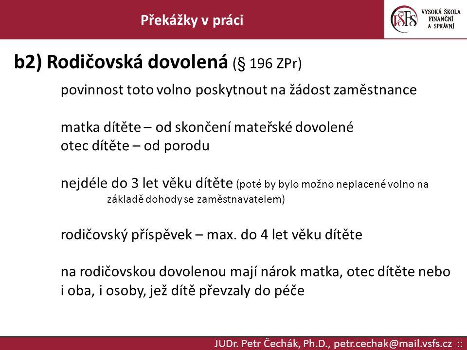 JUDr. Petr Čechák, Ph.D., petr.cechak@mail.vsfs.cz :: Překážky v práci b2) Rodičovská dovolená (§ 196 ZPr) povinnost toto volno poskytnout na žádost z