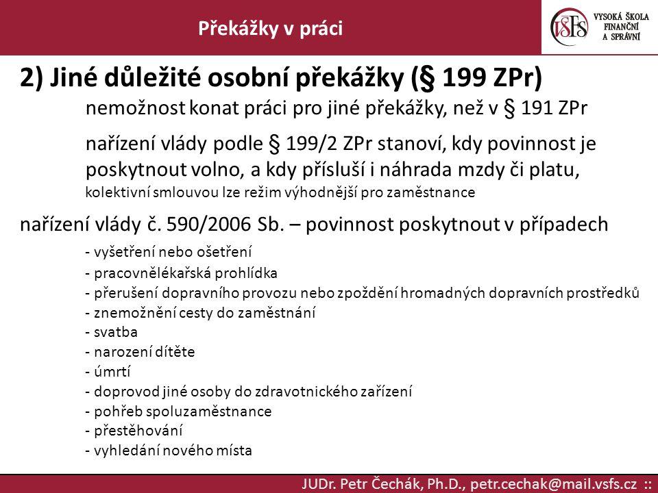 JUDr. Petr Čechák, Ph.D., petr.cechak@mail.vsfs.cz :: Překážky v práci 2) Jiné důležité osobní překážky (§ 199 ZPr) nemožnost konat práci pro jiné pře