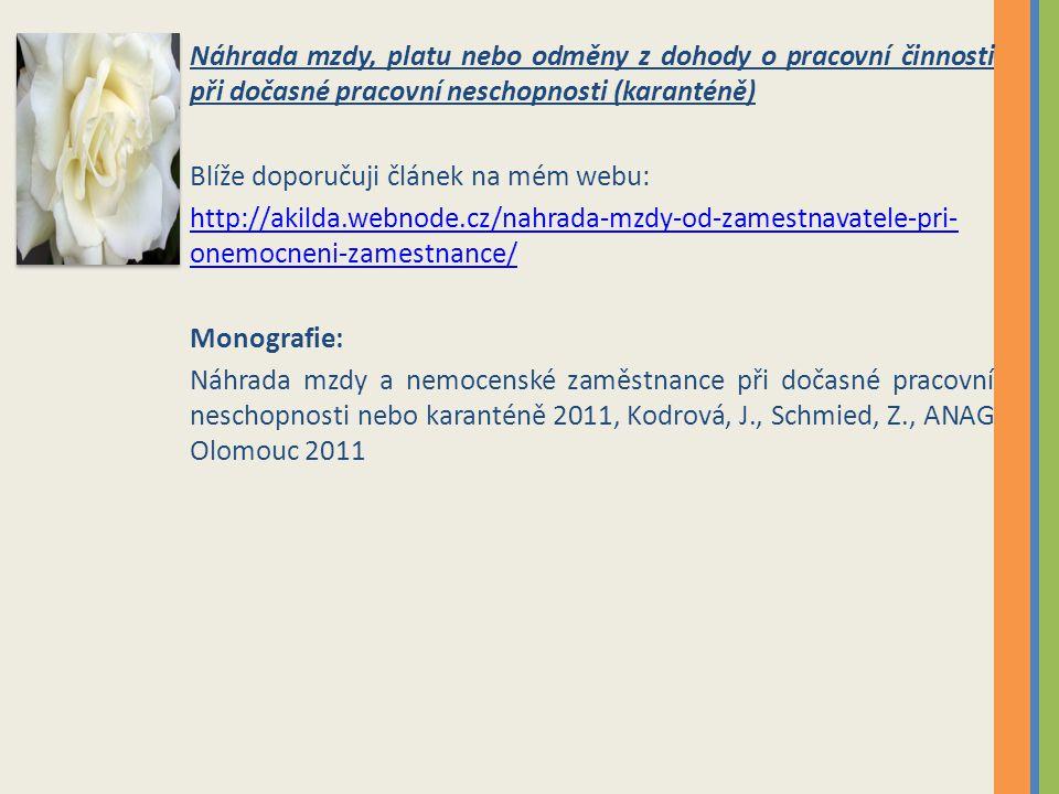 Náhrada mzdy, platu nebo odměny z dohody o pracovní činnosti při dočasné pracovní neschopnosti (karanténě) Blíže doporučuji článek na mém webu: http://akilda.webnode.cz/nahrada-mzdy-od-zamestnavatele-pri- onemocneni-zamestnance/ Monografie: Náhrada mzdy a nemocenské zaměstnance při dočasné pracovní neschopnosti nebo karanténě 2011, Kodrová, J., Schmied, Z., ANAG Olomouc 2011