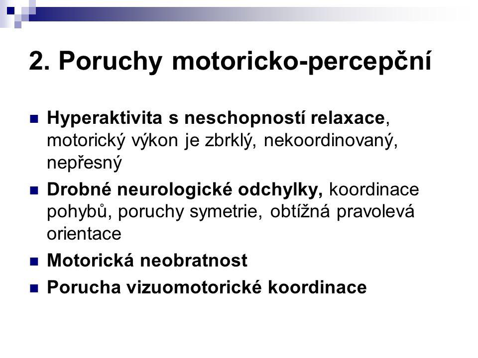 2. Poruchy motoricko-percepční Hyperaktivita s neschopností relaxace, motorický výkon je zbrklý, nekoordinovaný, nepřesný Drobné neurologické odchylky