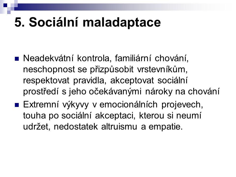 5. Sociální maladaptace Neadekvátní kontrola, familiární chování, neschopnost se přizpůsobit vrstevníkům, respektovat pravidla, akceptovat sociální pr