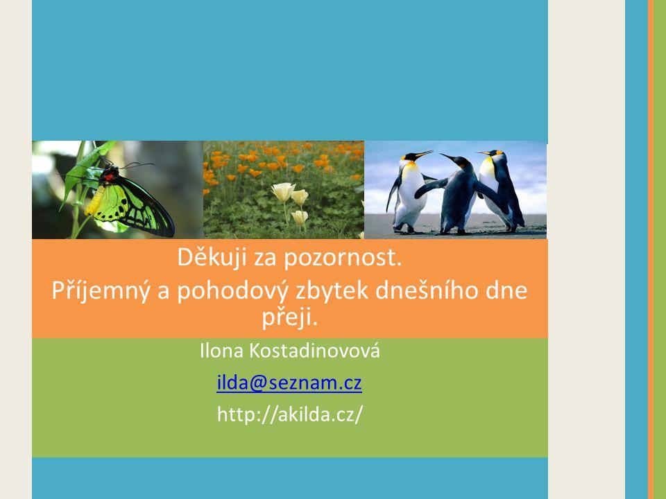 Ilona Kostadinovová ilda@seznam.cz http://akilda.cz/ Děkuji za pozornost. Příjemný a pohodový zbytek dnešního dne přeji.