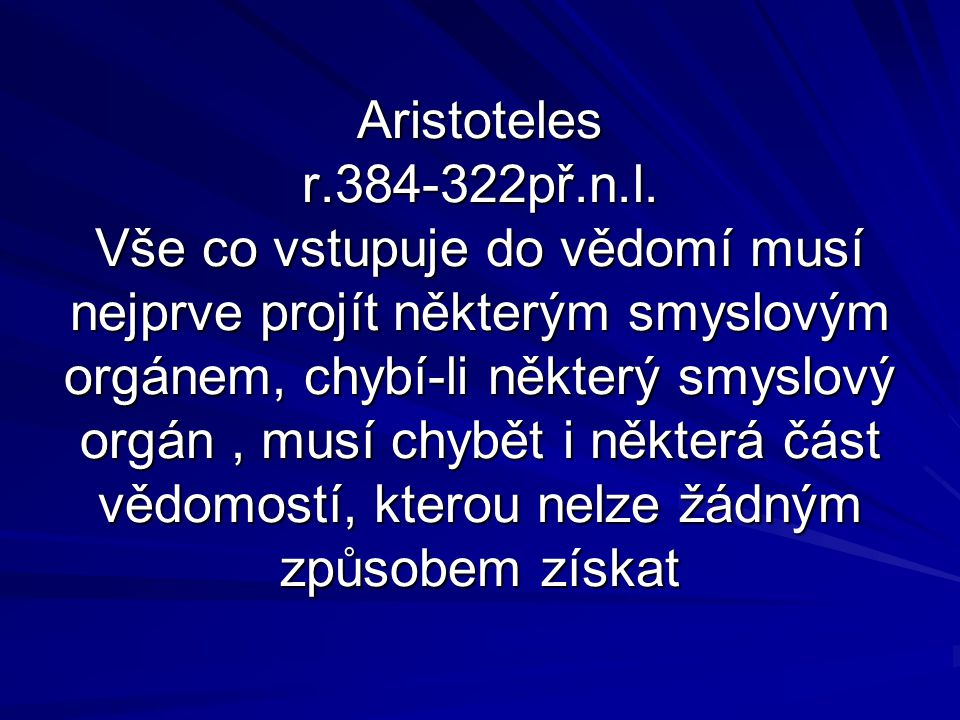 Aristoteles r.384-322př.n.l. Vše co vstupuje do vědomí musí nejprve projít některým smyslovým orgánem, chybí-li některý smyslový orgán, musí chybět i