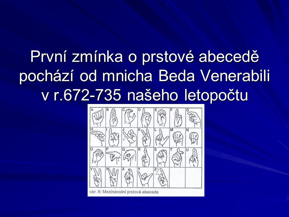 První zmínka o prstové abecedě pochází od mnicha Beda Venerabili v r.672-735 našeho letopočtu