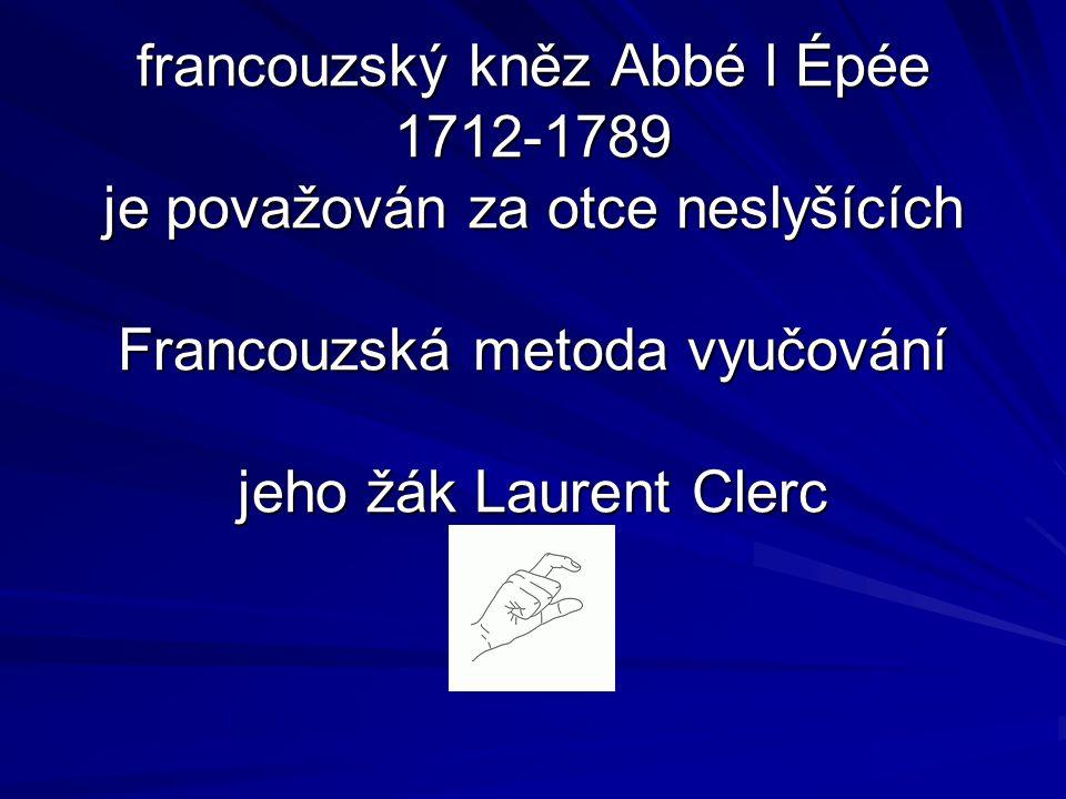 francouzský kněz Abbé l Épée 1712-1789 je považován za otce neslyšících Francouzská metoda vyučování jeho žák Laurent Clerc