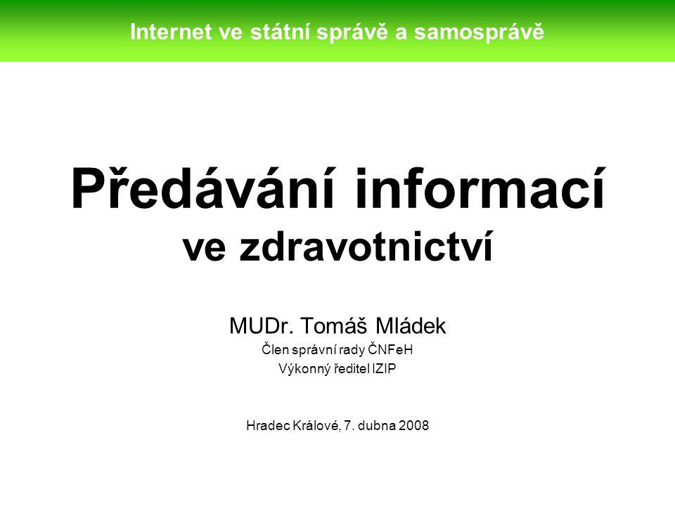 Předávání informací ve zdravotnictví MUDr. Tomáš Mládek Člen správní rady ČNFeH Výkonný ředitel IZIP Hradec Králové, 7. dubna 2008 Internet ve státní