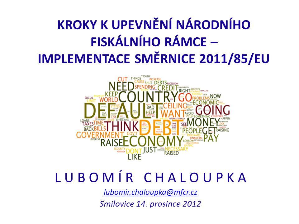 KROKY K UPEVNĚNÍ NÁRODNÍHO FISKÁLNÍHO RÁMCE – IMPLEMENTACE SMĚRNICE 2011/85/EU L U B O M Í R C H A L O U P K A lubomir.chaloupka@mfcr.cz Smilovice 14.