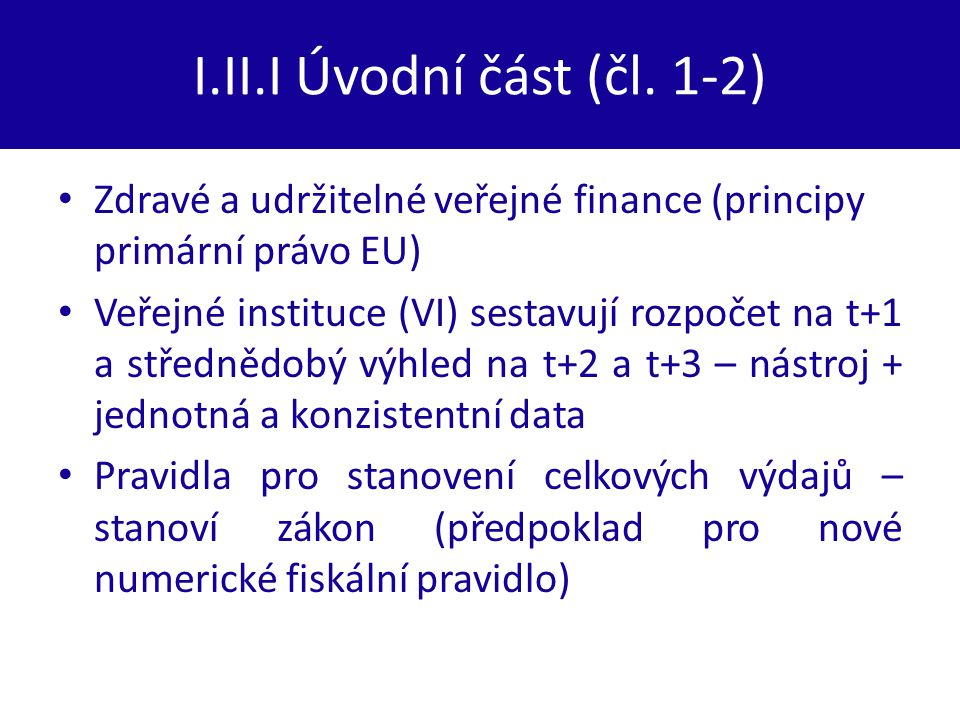 I.II.I Úvodní část (čl. 1-2) Zdravé a udržitelné veřejné finance (principy primární právo EU) Veřejné instituce (VI) sestavují rozpočet na t+1 a střed