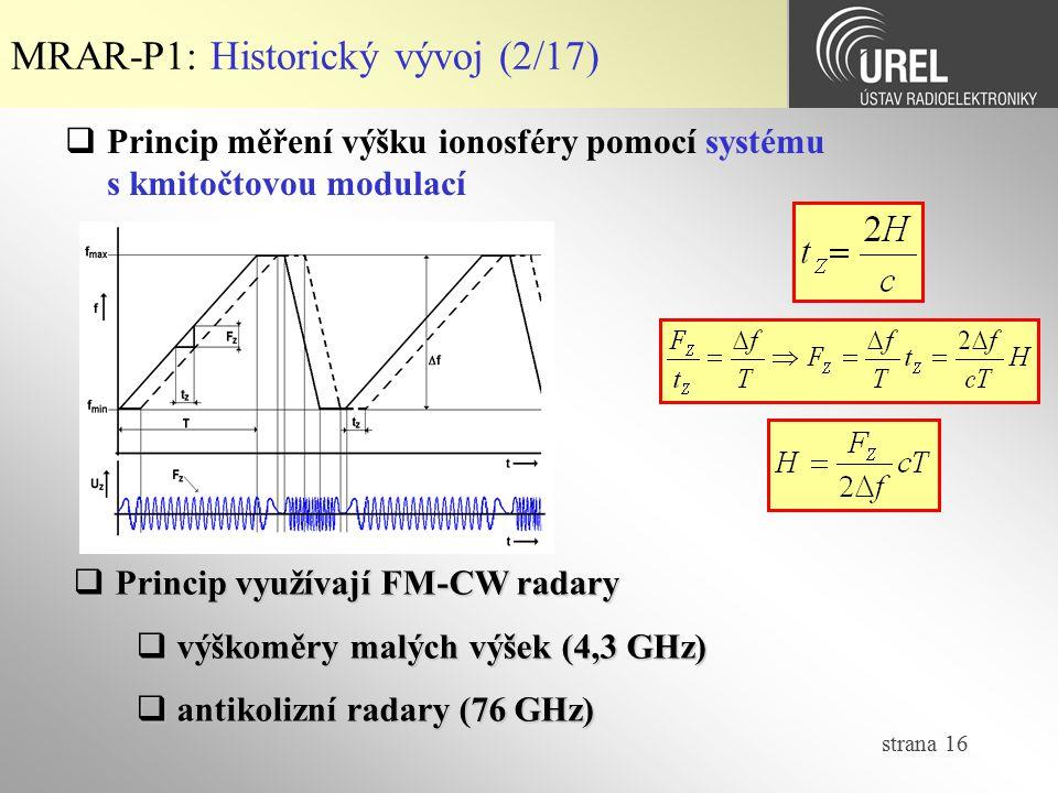 strana 16 MRAR-P1: Historický vývoj (2/17)  Princip měření výšku ionosféry pomocí systému s kmitočtovou modulací  Princip využívají FM-CW radary  v