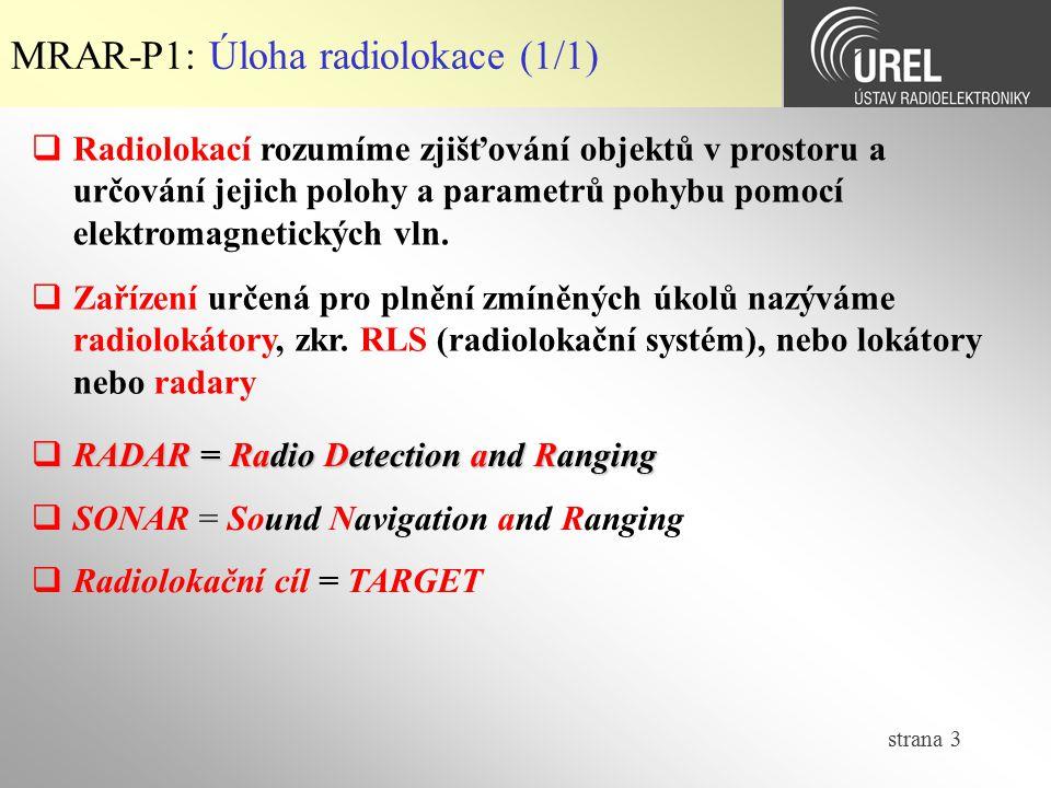 strana 4 MRAR-P1: Typy radarů (1/1)  Primární radiolokátory (aktivní RLS)  impulsní  kontinuální (cca do 1 km)  Sekundární radiolokátory (aktivní RLS s aktivním odpovídačem)  Poloaktivní radiolokátory  Pasivní radiolokátory  směroměrné  dopplerovské  časoměrné