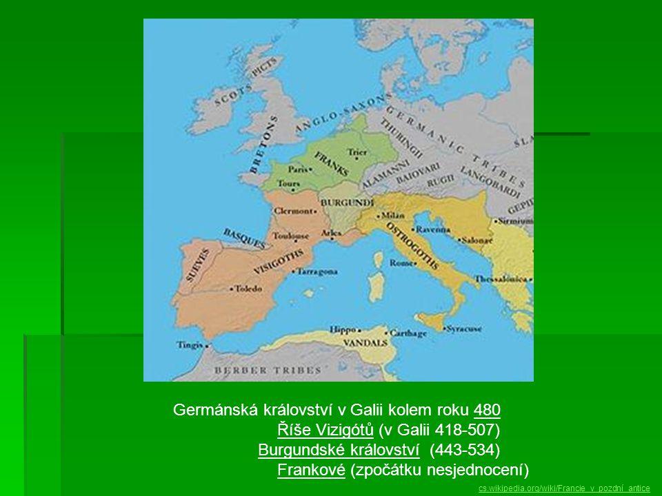 Germánská království v Galii kolem roku 480 Říše Vizigótů (v Galii 418-507) Burgundské království (443-534) Frankové (zpočátku nesjednocení) cs.wikipedia.org/wiki/Francie_v_pozdní_antice