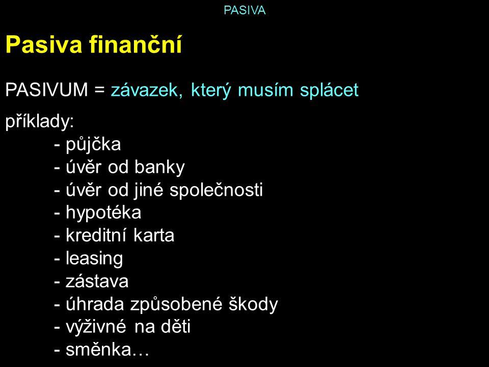 PASIVA Pasiva finanční PASIVUM = závazek, který musím splácet příklady: - půjčka - úvěr od banky - úvěr od jiné společnosti - hypotéka - kreditní kart