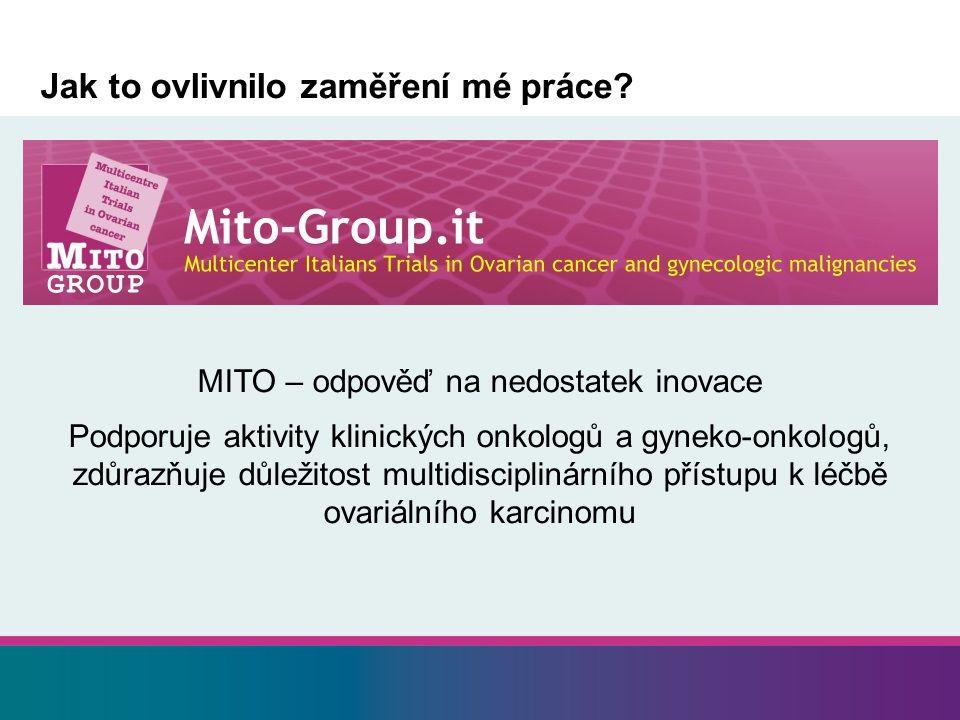 Jak to ovlivnilo zaměření mé práce? MITO – odpověď na nedostatek inovace Podporuje aktivity klinických onkologů a gyneko-onkologů, zdůrazňuje důležito