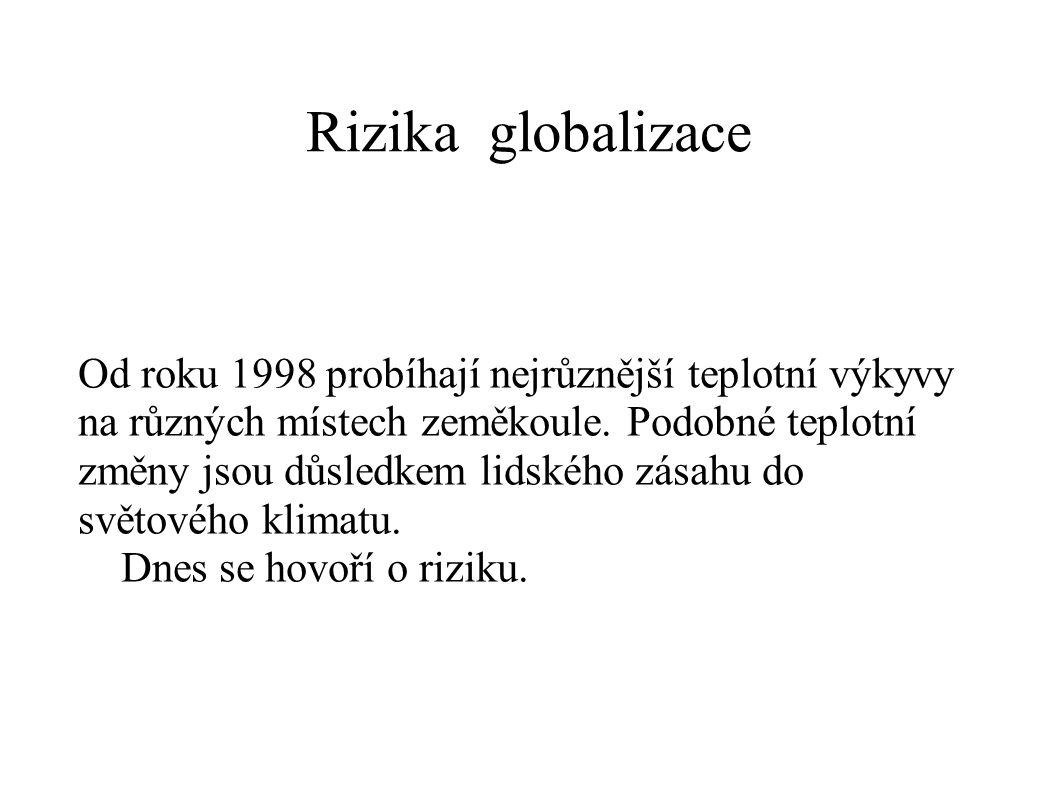 Rizika globalizace Od roku 1998 probíhají nejrůznější teplotní výkyvy na různých místech zeměkoule. Podobné teplotní změny jsou důsledkem lidského zás