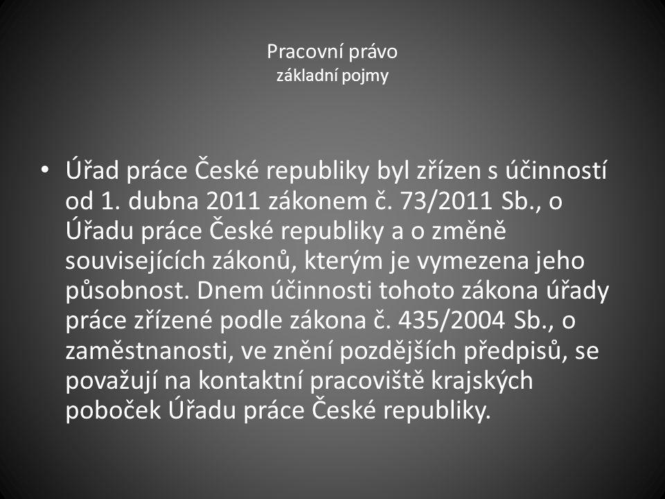 Pracovní právo základní pojmy Úřad práce České republiky byl zřízen s účinností od 1. dubna 2011 zákonem č. 73/2011 Sb., o Úřadu práce České republiky