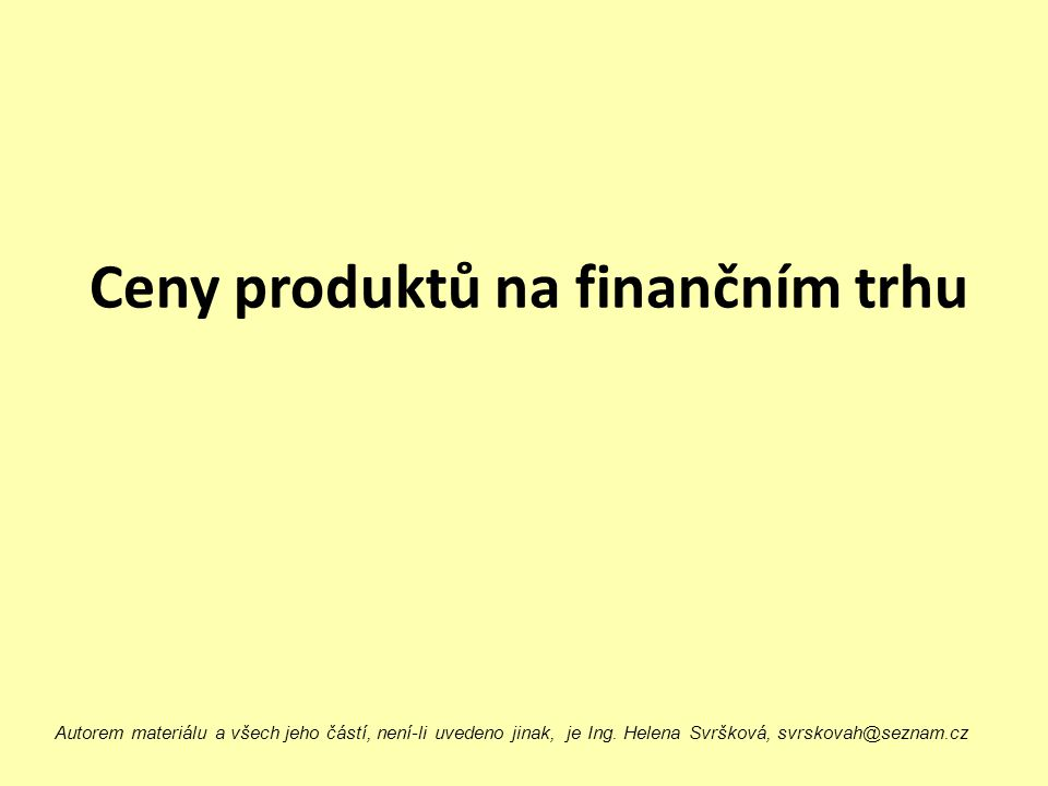 Ceny produktů na finančním trhu Autorem materiálu a všech jeho částí, není-li uvedeno jinak, je Ing. Helena Svršková, svrskovah@seznam.cz