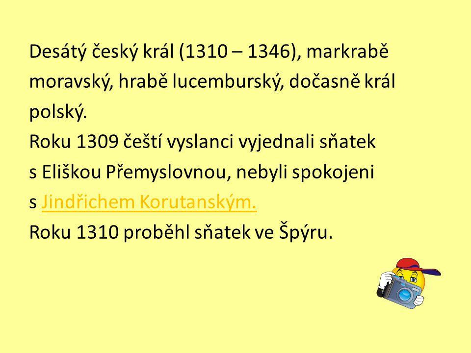 Desátý český král (1310 – 1346), markrabě moravský, hrabě lucemburský, dočasně král polský. Roku 1309 čeští vyslanci vyjednali sňatek s Eliškou Přemys