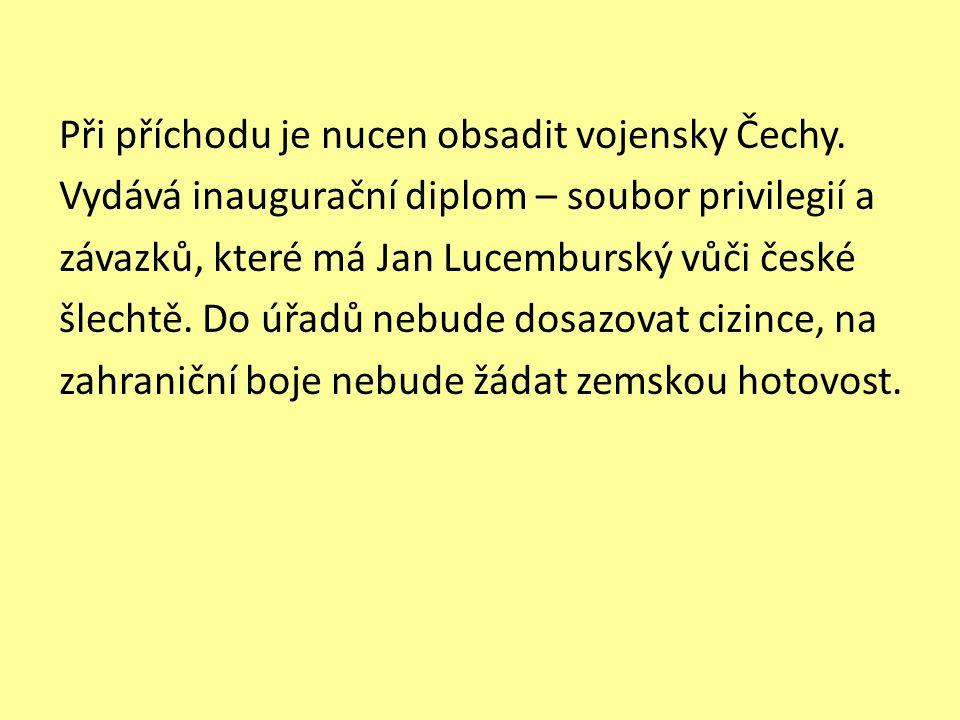 Při příchodu je nucen obsadit vojensky Čechy. Vydává inaugurační diplom – soubor privilegií a závazků, které má Jan Lucemburský vůči české šlechtě. Do