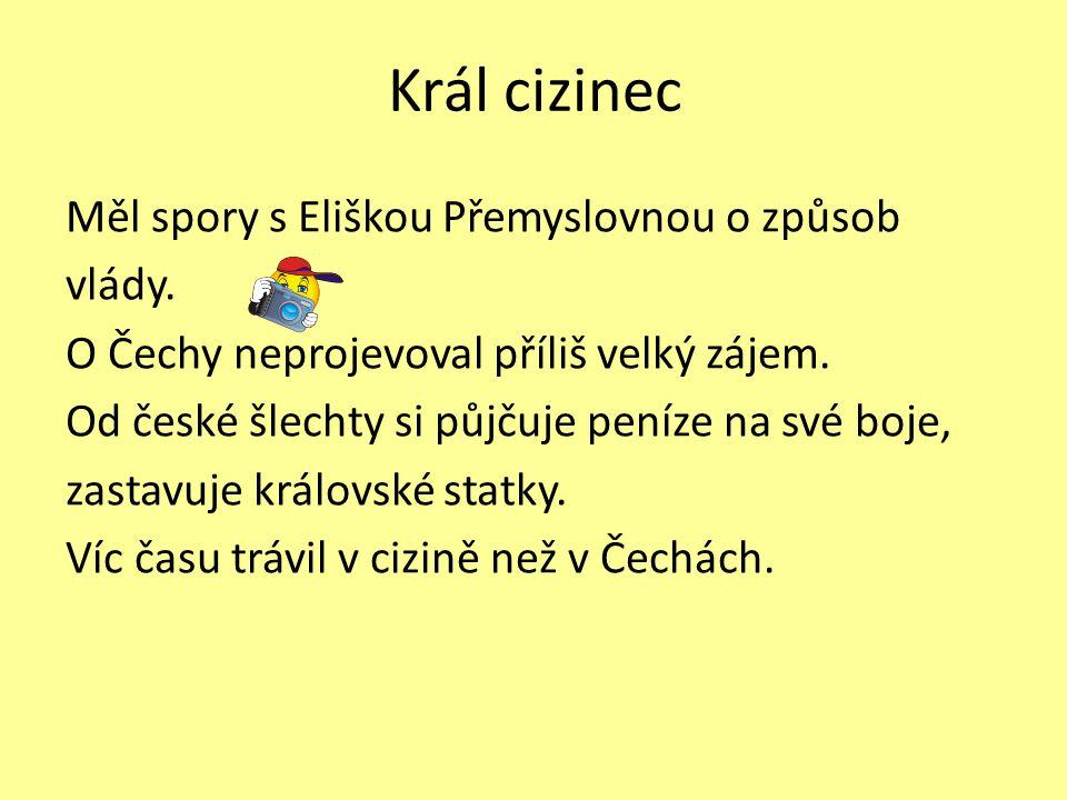 Král cizinec Měl spory s Eliškou Přemyslovnou o způsob vlády. O Čechy neprojevoval příliš velký zájem. Od české šlechty si půjčuje peníze na své boje,